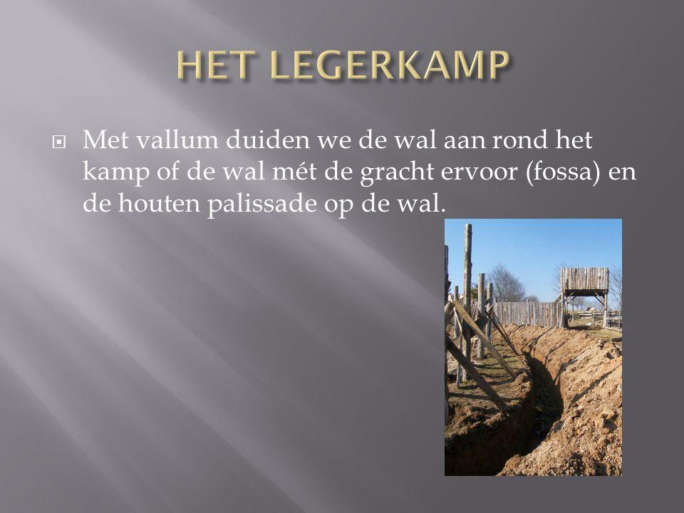 HET LEGERKAMP Met vallum duiden we de wal aan rond het kamp of de wal mét de gracht ervoor (fossa) en de houten palissade op de wal.