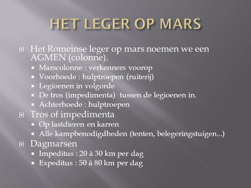 HET LEGER OP MARS Het Romeinse leger op mars noemen we een AGMEN (colonne). Marscolonne : verkenners voorop.