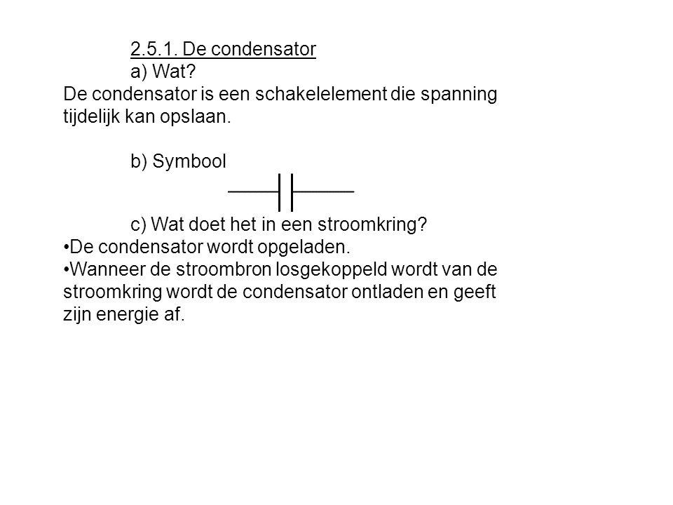 2.5.1. De condensator a) Wat De condensator is een schakelelement die spanning tijdelijk kan opslaan.