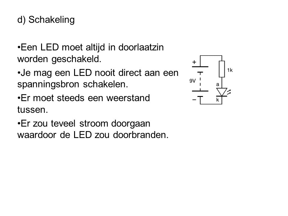 d) Schakeling Een LED moet altijd in doorlaatzin worden geschakeld. Je mag een LED nooit direct aan een spanningsbron schakelen.