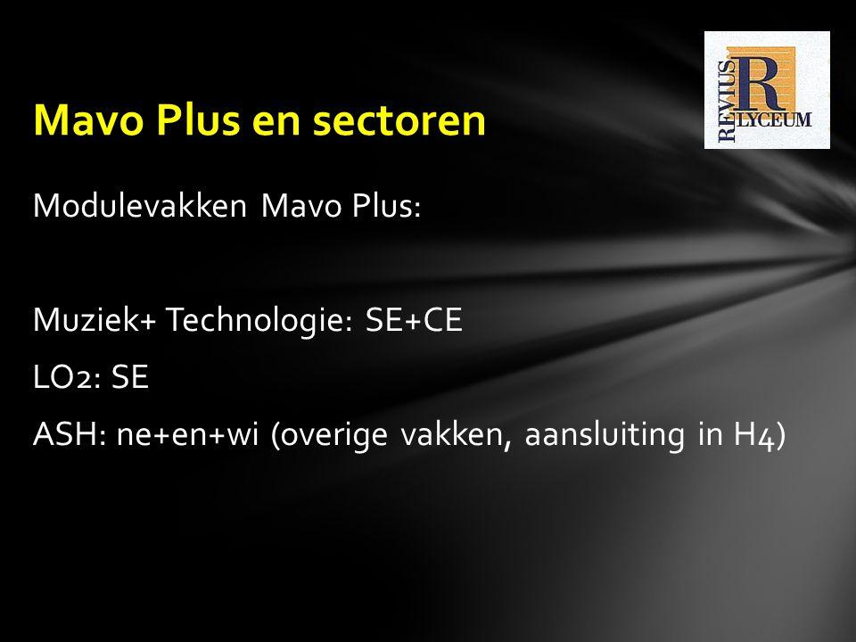 Mavo Plus en sectoren Modulevakken Mavo Plus: Muziek+ Technologie: SE+CE LO2: SE ASH: ne+en+wi (overige vakken, aansluiting in H4)