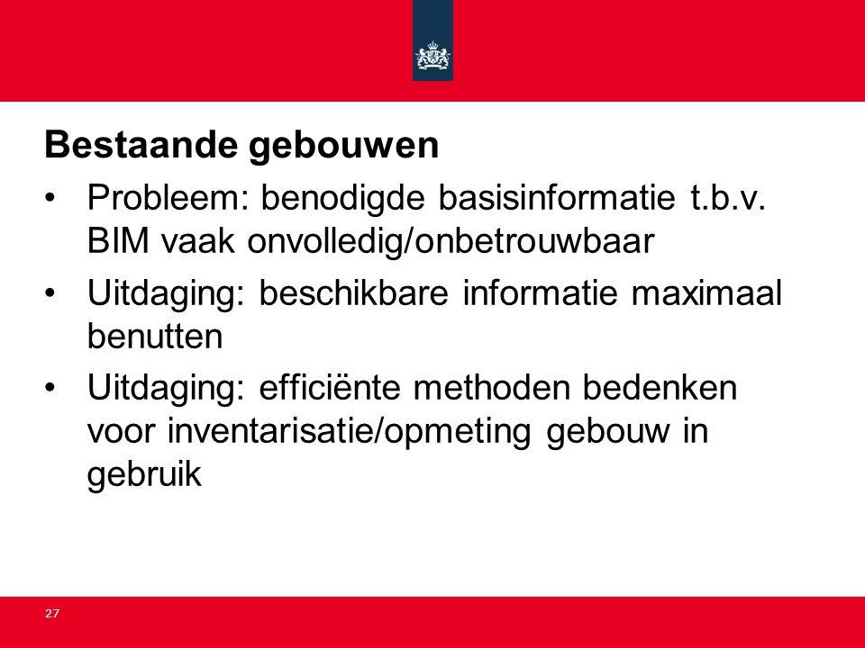 Bestaande gebouwen Probleem: benodigde basisinformatie t.b.v. BIM vaak onvolledig/onbetrouwbaar. Uitdaging: beschikbare informatie maximaal benutten.