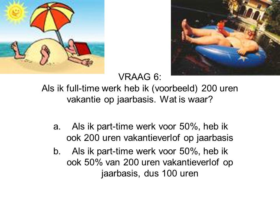 VRAAG 6: Als ik full-time werk heb ik (voorbeeld) 200 uren vakantie op jaarbasis. Wat is waar