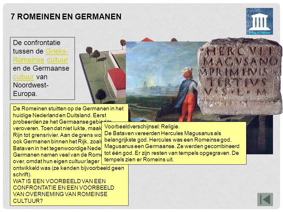 7 ROMEINEN EN GERMANEN De confrontatie tussen de Grieks-Romeinse cultuur en de Germaanse cultuur van Noordwest-Europa.