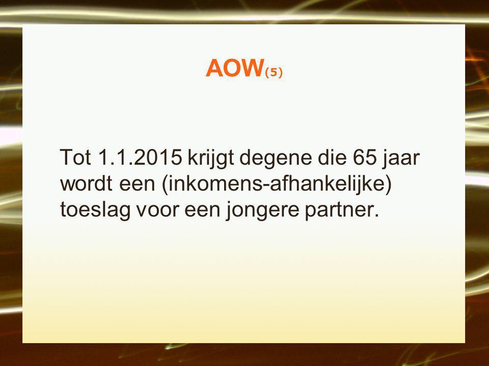 AOW(5) Tot 1.1.2015 krijgt degene die 65 jaar wordt een (inkomens-afhankelijke) toeslag voor een jongere partner.