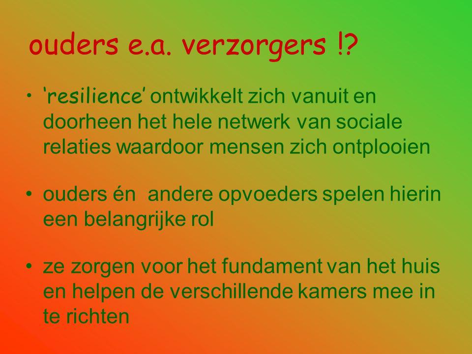 ouders e.a. verzorgers ! 'resilience' ontwikkelt zich vanuit en doorheen het hele netwerk van sociale relaties waardoor mensen zich ontplooien.
