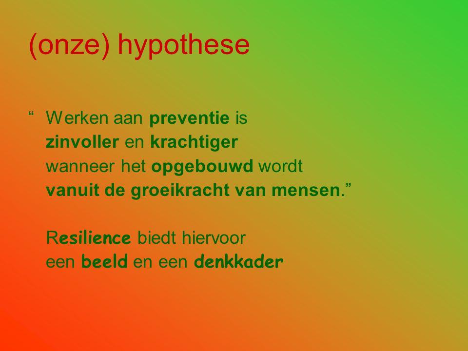 (onze) hypothese Werken aan preventie is zinvoller en krachtiger