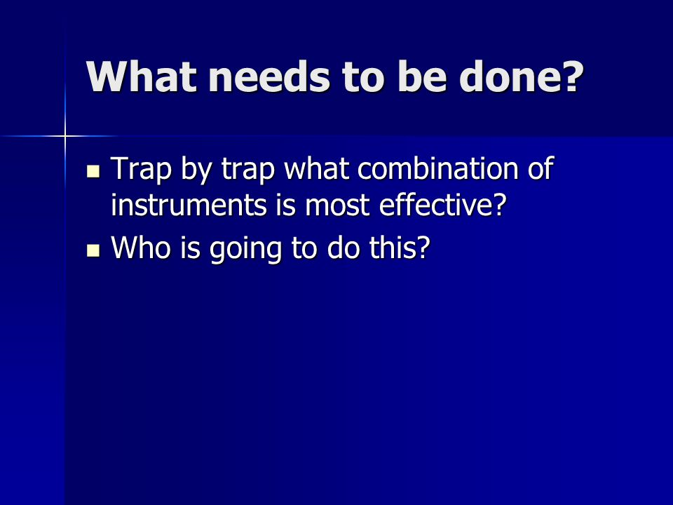 What needs to be done. Trap by trap what combination of instruments is most effective.