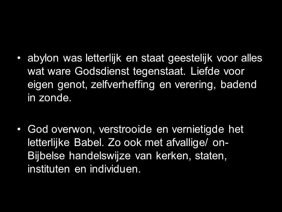 abylon was letterlijk en staat geestelijk voor alles wat ware Godsdienst tegenstaat. Liefde voor eigen genot, zelfverheffing en verering, badend in zonde.