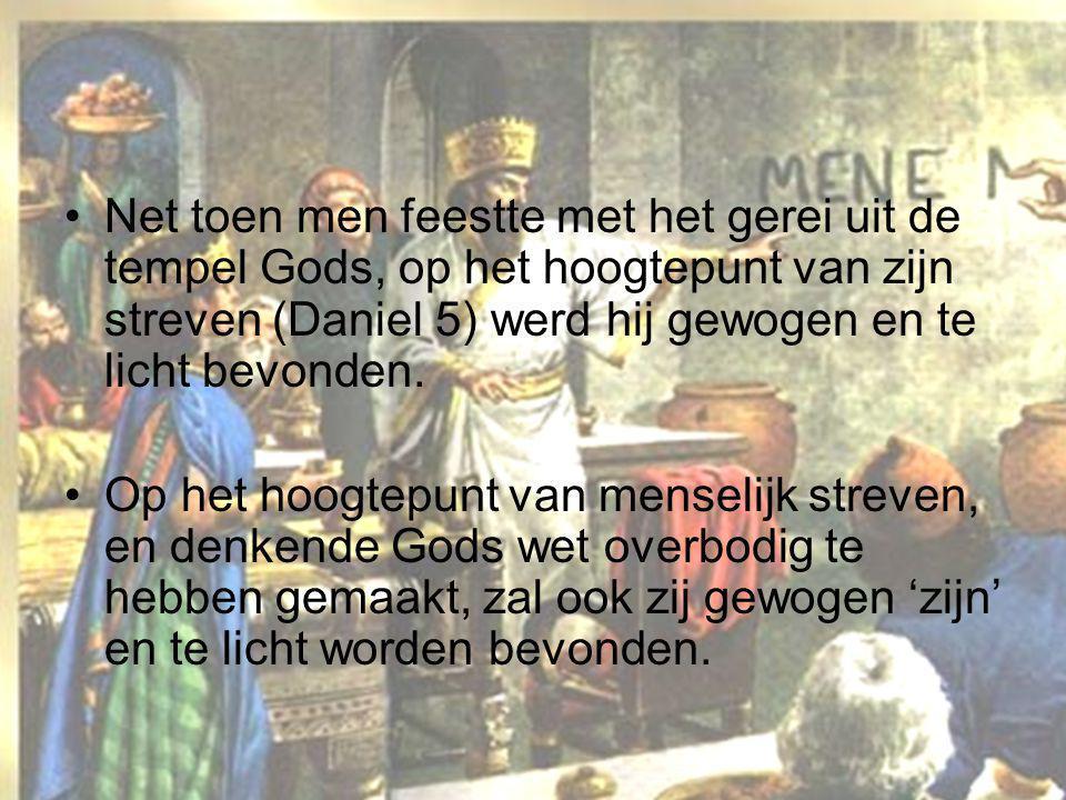 Net toen men feestte met het gerei uit de tempel Gods, op het hoogtepunt van zijn streven (Daniel 5) werd hij gewogen en te licht bevonden.
