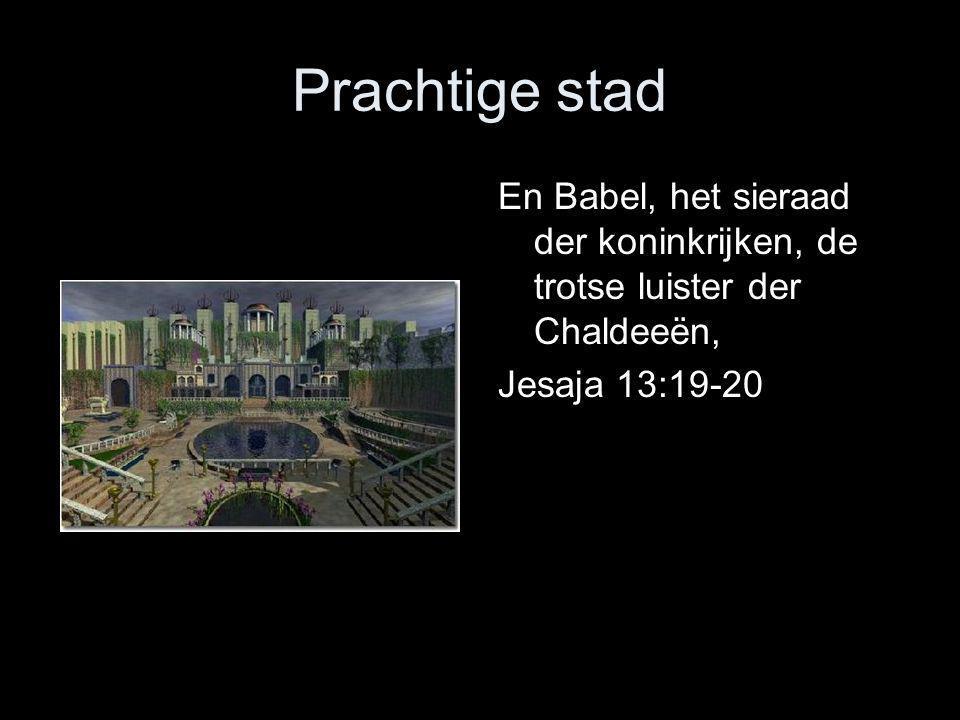 Prachtige stad En Babel, het sieraad der koninkrijken, de trotse luister der Chaldeeën, Jesaja 13:19-20.