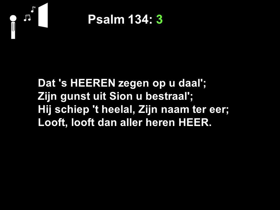 Psalm 134: 3 Dat s HEEREN zegen op u daal ;