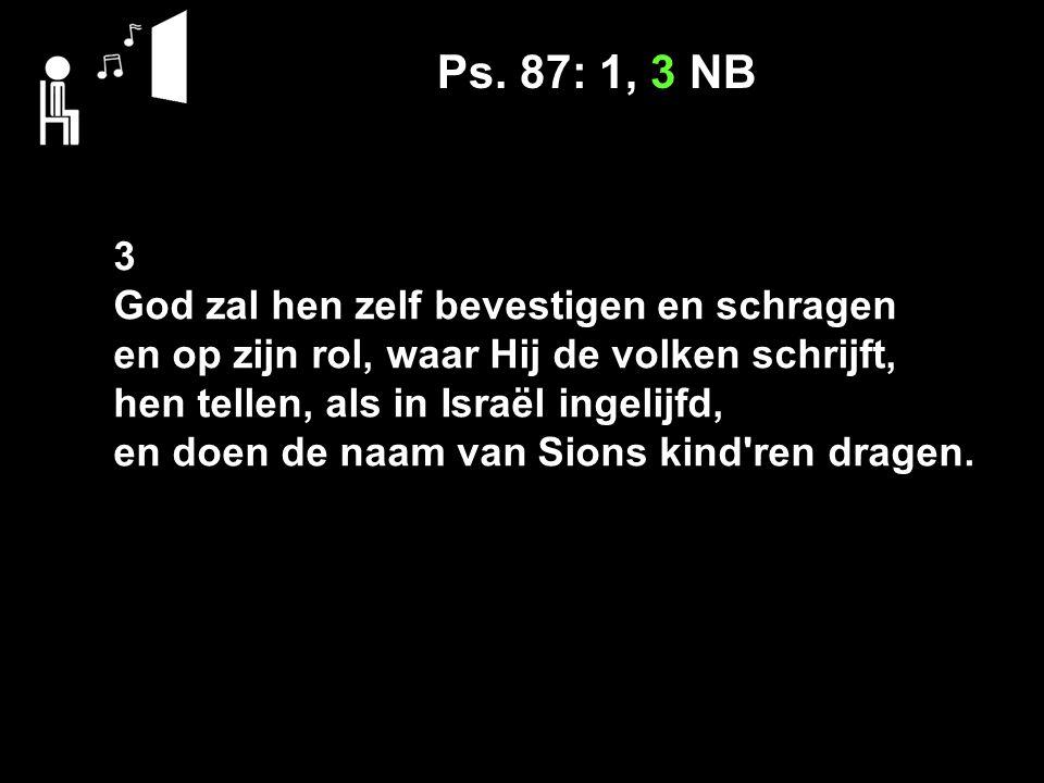 Ps. 87: 1, 3 NB 3 God zal hen zelf bevestigen en schragen