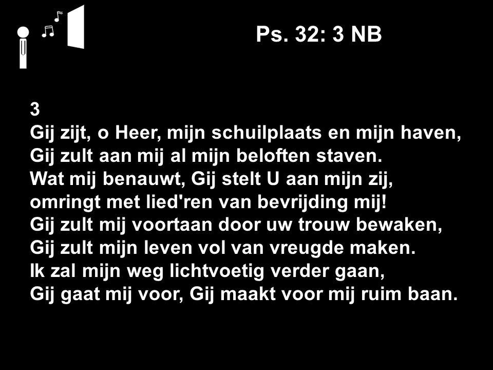 Ps. 32: 3 NB 3 Gij zijt, o Heer, mijn schuilplaats en mijn haven,