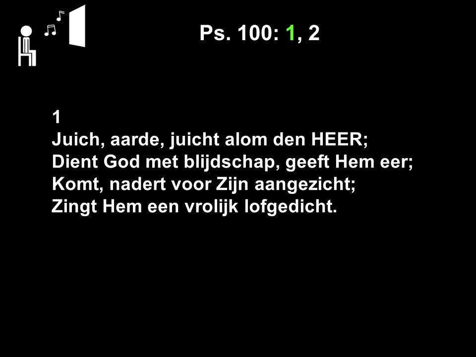 Ps. 100: 1, 2 1 Juich, aarde, juicht alom den HEER;