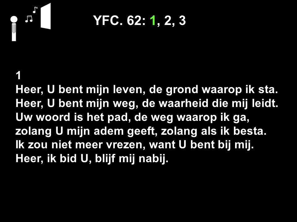 YFC. 62: 1, 2, 3 1 Heer, U bent mijn leven, de grond waarop ik sta.