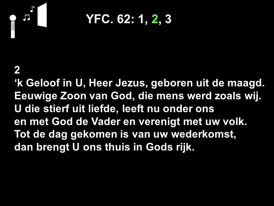 YFC. 62: 1, 2, 3 2 'k Geloof in U, Heer Jezus, geboren uit de maagd.