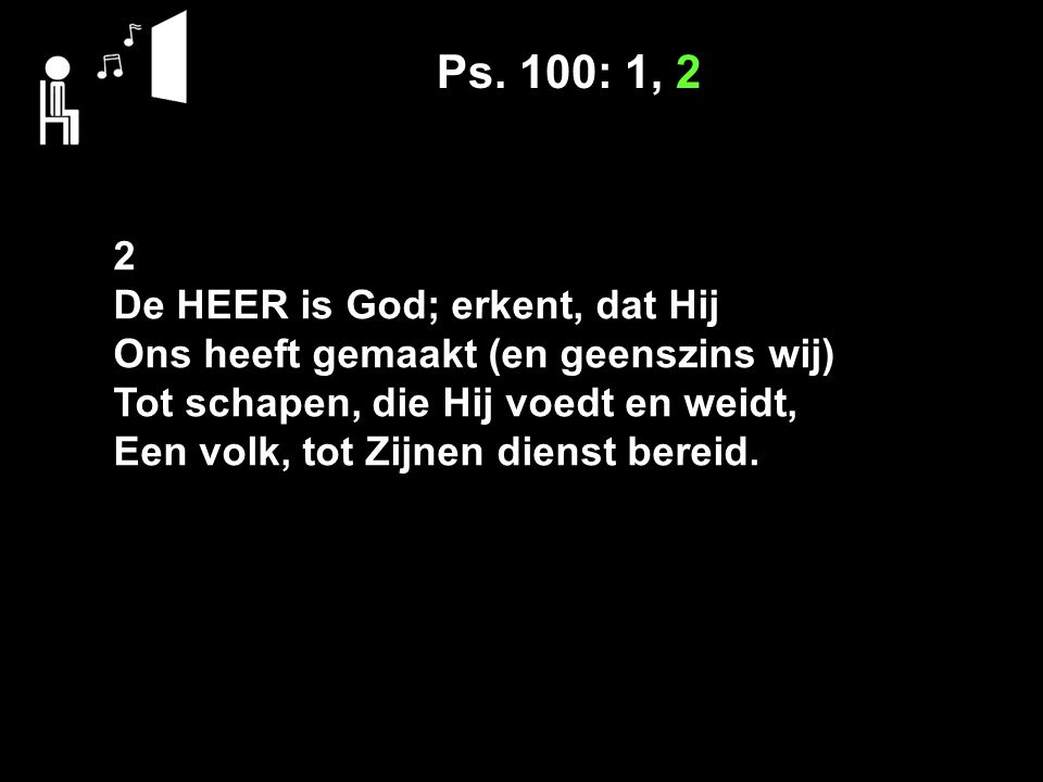 Ps. 100: 1, 2 2 De HEER is God; erkent, dat Hij