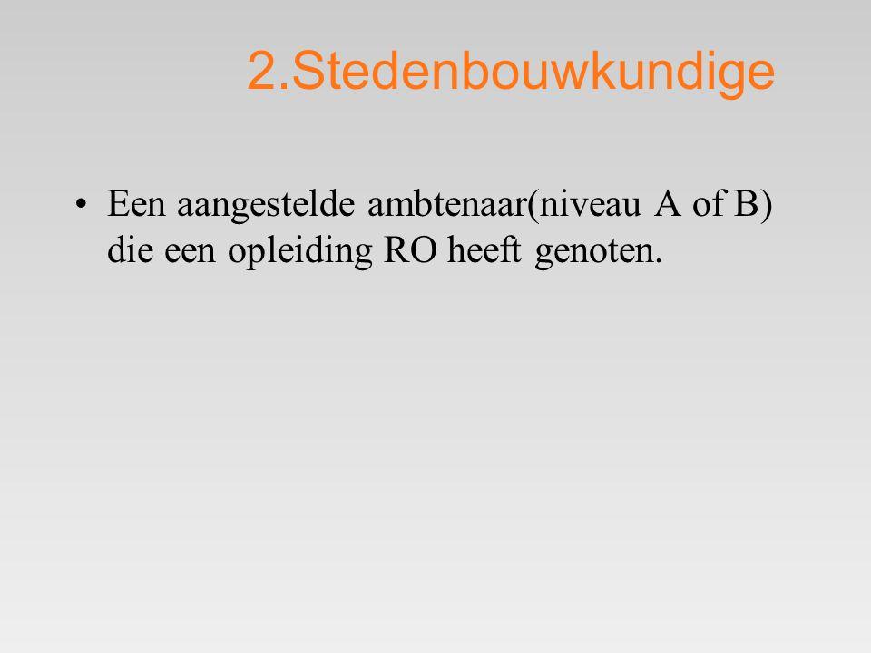 2.Stedenbouwkundige Een aangestelde ambtenaar(niveau A of B) die een opleiding RO heeft genoten.