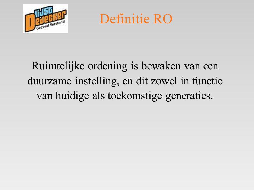 Definitie RO Ruimtelijke ordening is bewaken van een duurzame instelling, en dit zowel in functie van huidige als toekomstige generaties.