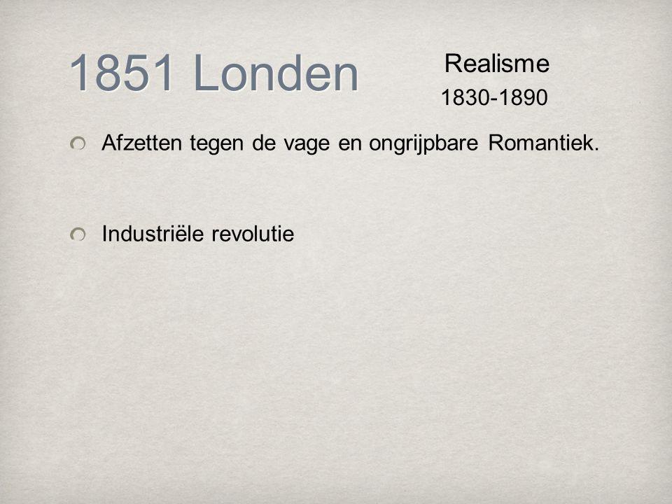 1851 Londen Realisme. 1830-1890. Afzetten tegen de vage en ongrijpbare Romantiek.