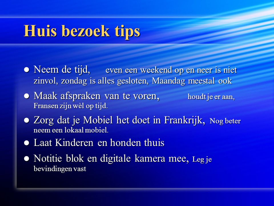 Huis bezoek tips Neem de tijd, even een weekend op en neer is niet zinvol, zondag is alles gesloten, Maandag meestal ook.