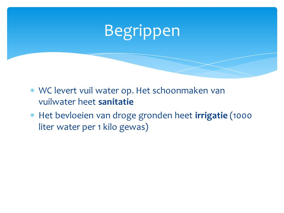 Begrippen WC levert vuil water op. Het schoonmaken van vuilwater heet sanitatie.