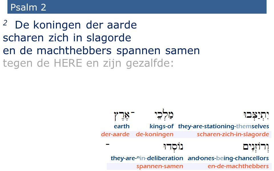 Psalm 2 2 De koningen der aarde scharen zich in slagorde en de machthebbers spannen samen tegen de HERE en zijn gezalfde:
