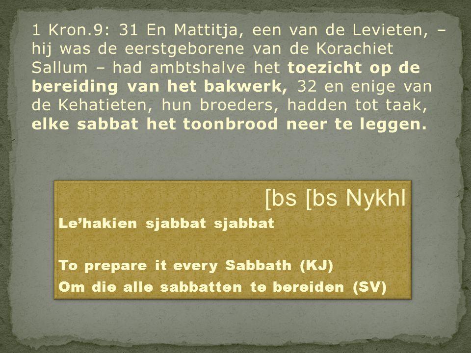 1 Kron.9: 31 En Mattitja, een van de Levieten, – hij was de eerstgeborene van de Korachiet Sallum – had ambtshalve het toezicht op de bereiding van het bakwerk, 32 en enige van de Kehatieten, hun broeders, hadden tot taak, elke sabbat het toonbrood neer te leggen.