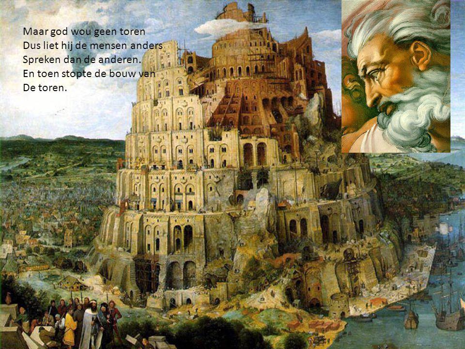 Maar god wou geen toren Dus liet hij de mensen anders. Spreken dan de anderen. En toen stopte de bouw van.