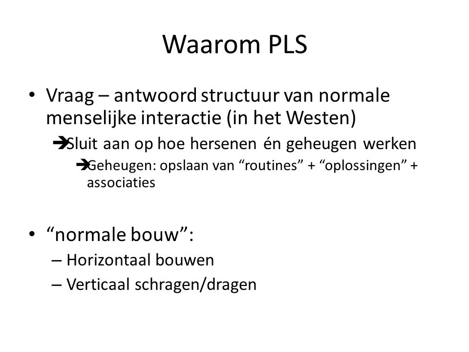 Waarom PLS Vraag – antwoord structuur van normale menselijke interactie (in het Westen) Sluit aan op hoe hersenen én geheugen werken.