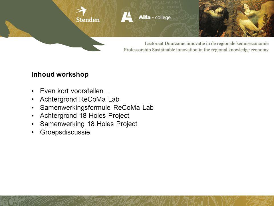Inhoud workshop Even kort voorstellen… Achtergrond ReCoMa Lab. Samenwerkingsformule ReCoMa Lab. Achtergrond 18 Holes Project.