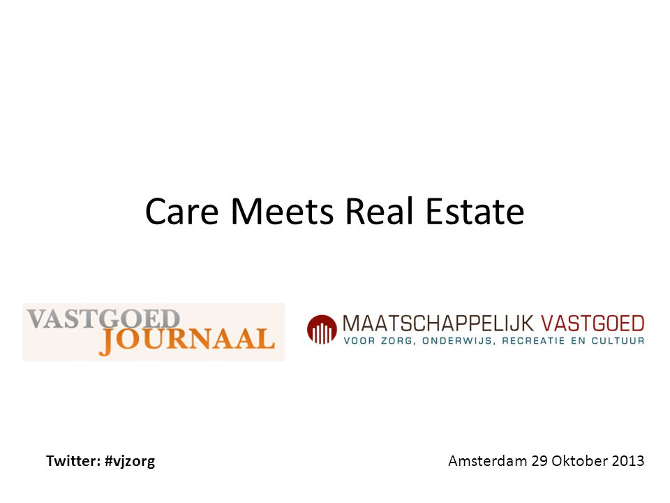 Care Meets Real Estate Twitter: #vjzorg Amsterdam 29 Oktober 2013
