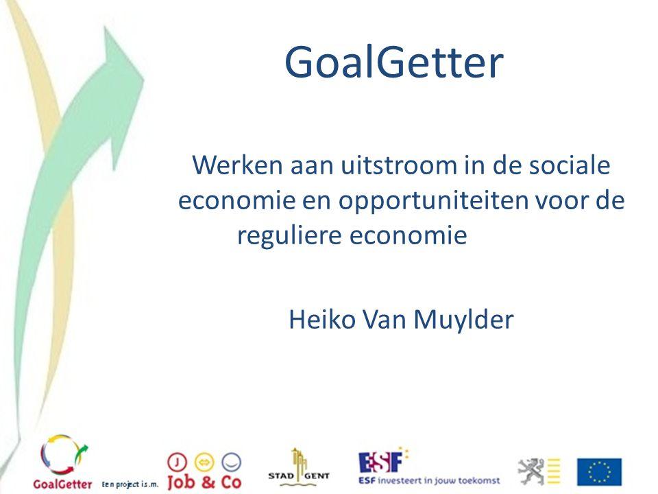 GoalGetter Werken aan uitstroom in de sociale economie en opportuniteiten voor de reguliere economie Heiko Van Muylder