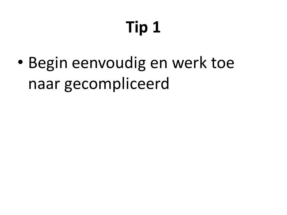 Tip 1 Begin eenvoudig en werk toe naar gecompliceerd