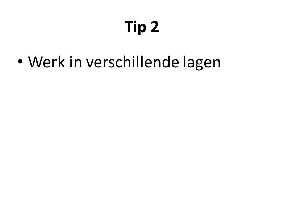 Tip 2 Werk in verschillende lagen