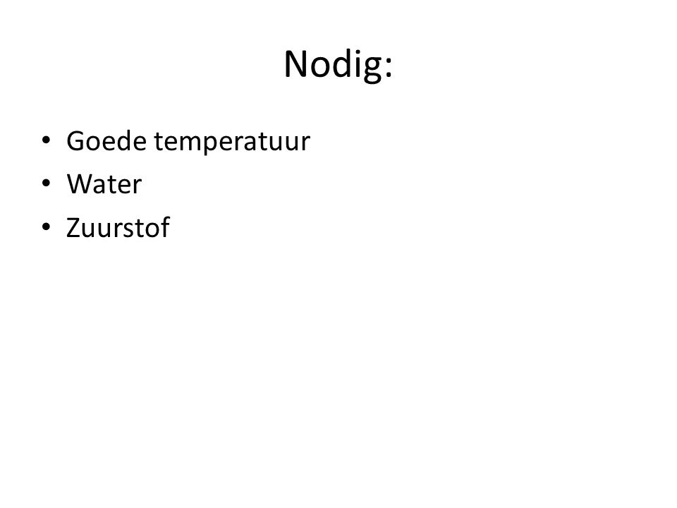 Nodig: Goede temperatuur Water Zuurstof