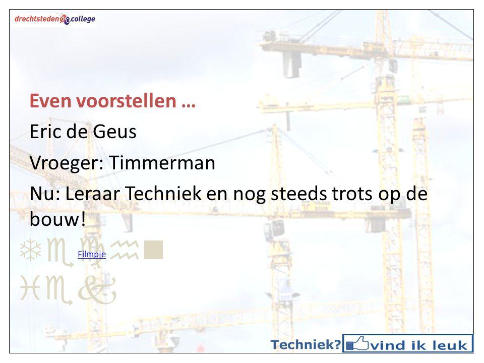 Even voorstellen … Eric de Geus Vroeger: Timmerman Nu: Leraar Techniek en nog steeds trots op de bouw! Filmpje