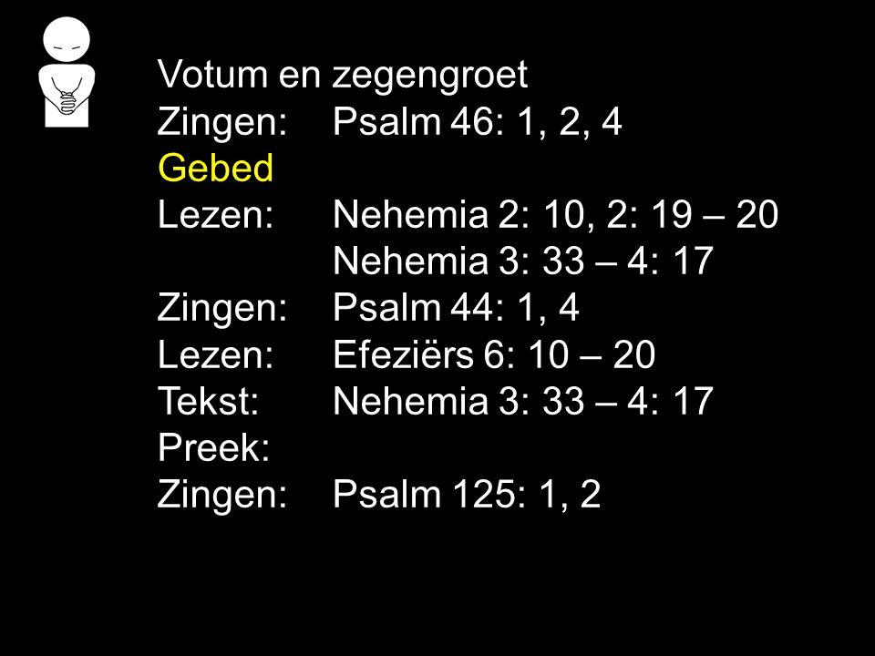 Votum en zegengroet Zingen: Psalm 46: 1, 2, 4. Gebed. Lezen: Nehemia 2: 10, 2: 19 – 20. Nehemia 3: 33 – 4: 17.
