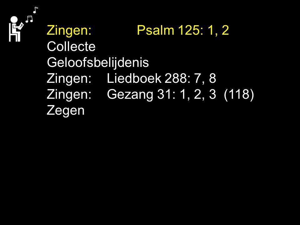 Zingen: Psalm 125: 1, 2 Collecte. Geloofsbelijdenis. Zingen: Liedboek 288: 7, 8. Zingen: Gezang 31: 1, 2, 3 (118)