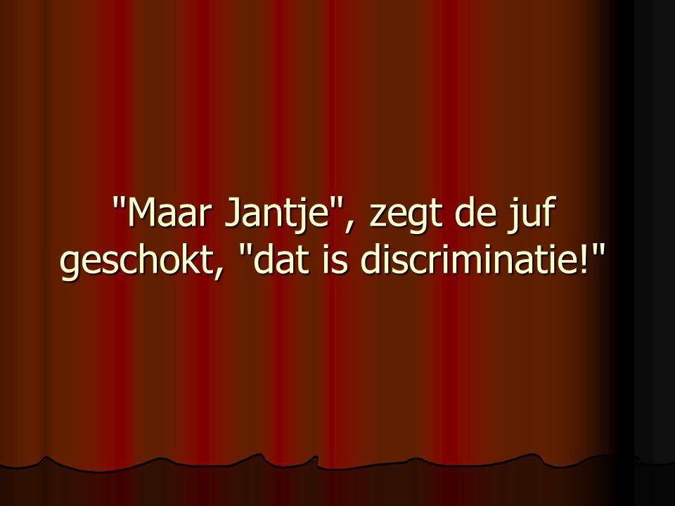 Maar Jantje , zegt de juf geschokt, dat is discriminatie!