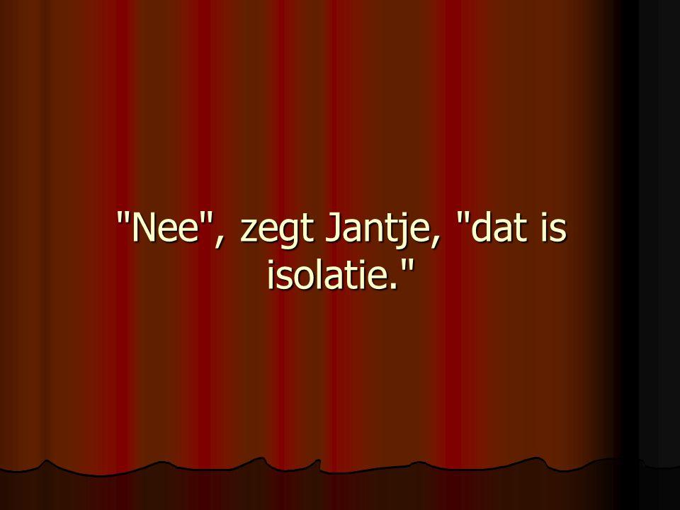 Nee , zegt Jantje, dat is isolatie.