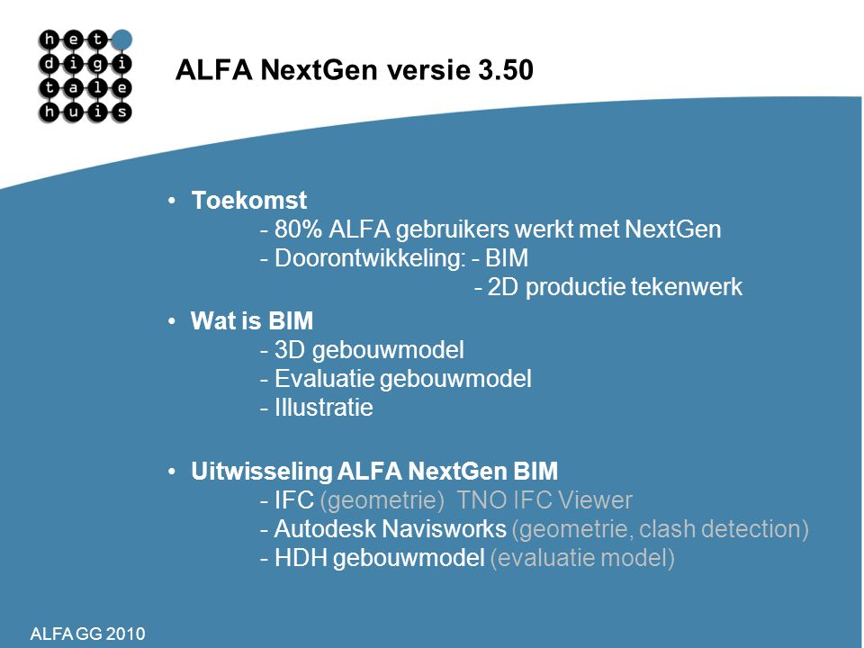 ALFA NextGen versie 3.50 Toekomst - 80% ALFA gebruikers werkt met NextGen - Doorontwikkeling: - BIM - 2D productie tekenwerk.