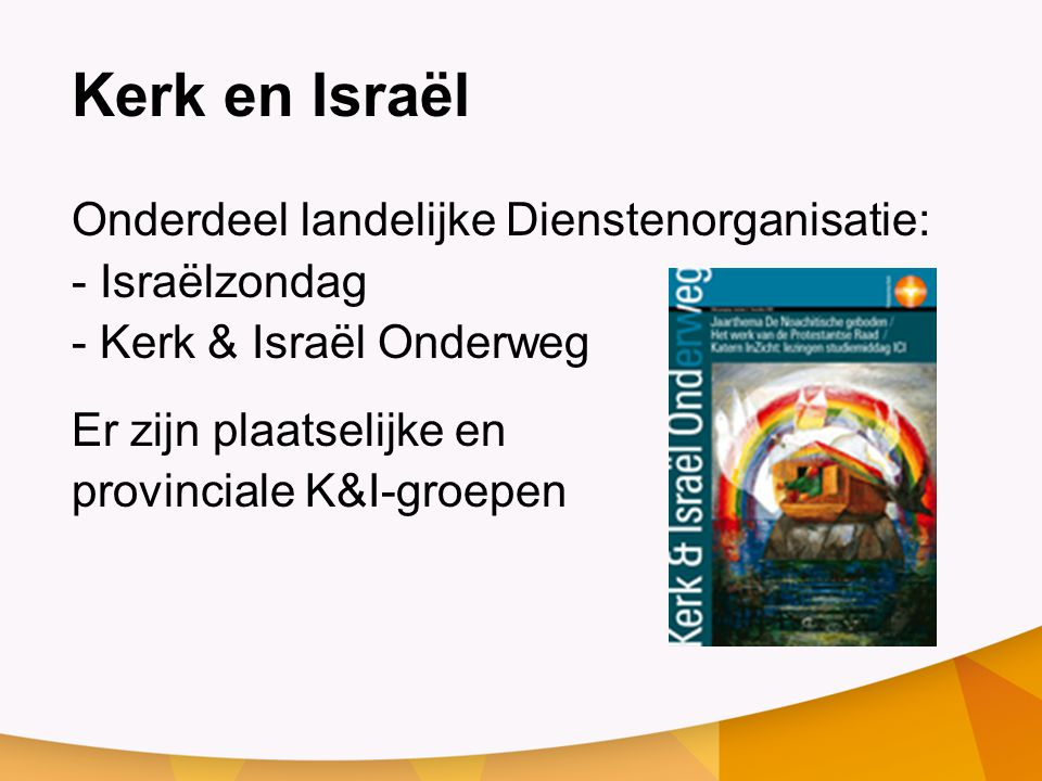 Kerk en Israël Onderdeel landelijke Dienstenorganisatie: - Israëlzondag - Kerk & Israël Onderweg Er zijn plaatselijke en provinciale K&I-groepen