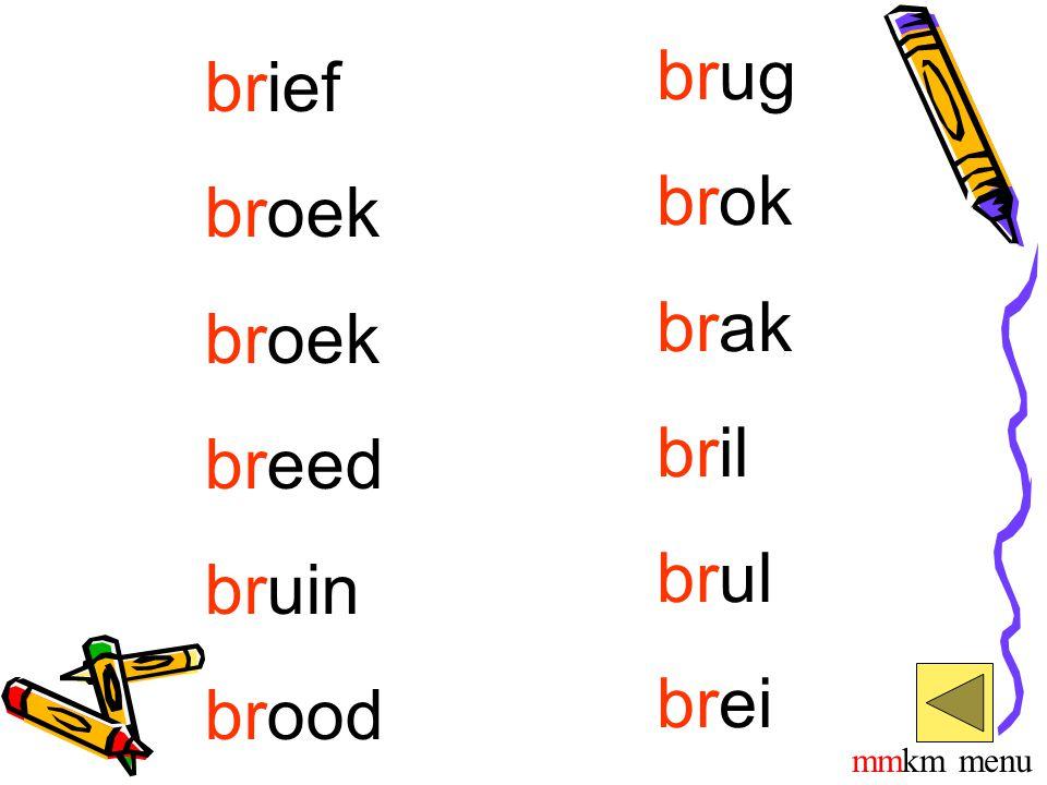 brug brok brak bril brul brei brief broek breed bruin brood mmkm menu