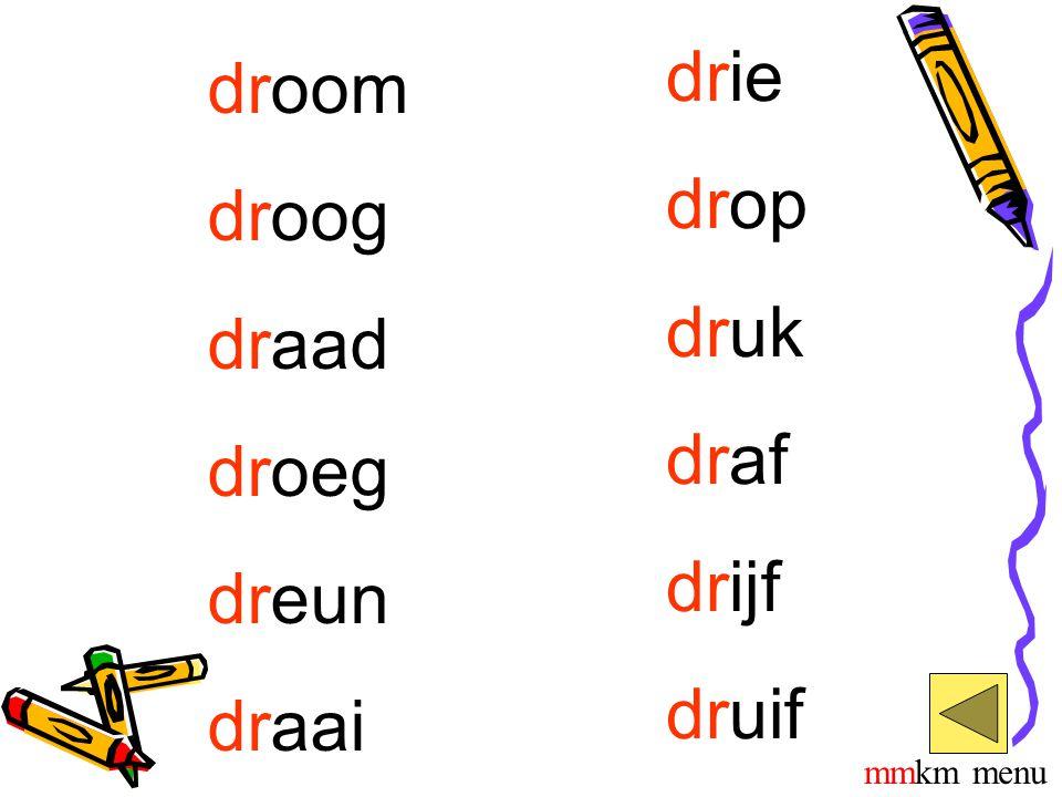 drie droom drop droog druk draad draf droeg drijf dreun druif draai