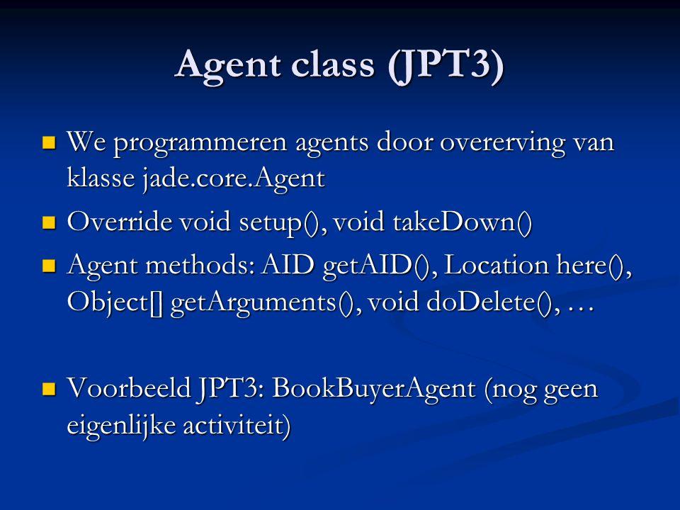 Agent class (JPT3) We programmeren agents door overerving van klasse jade.core.Agent. Override void setup(), void takeDown()