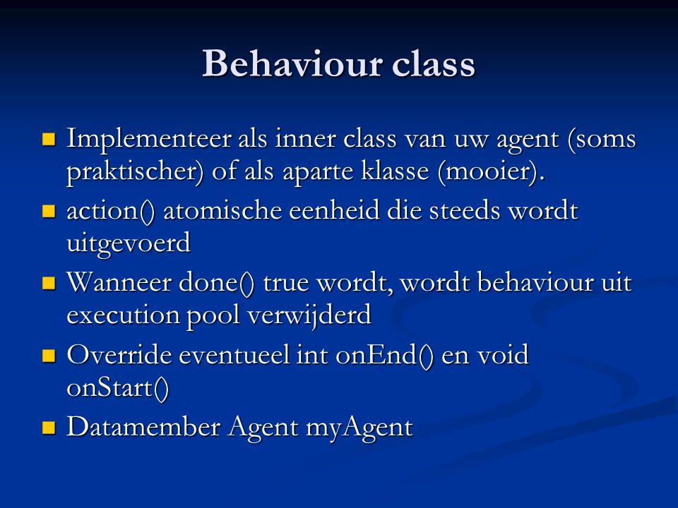 Behaviour class Implementeer als inner class van uw agent (soms praktischer) of als aparte klasse (mooier).