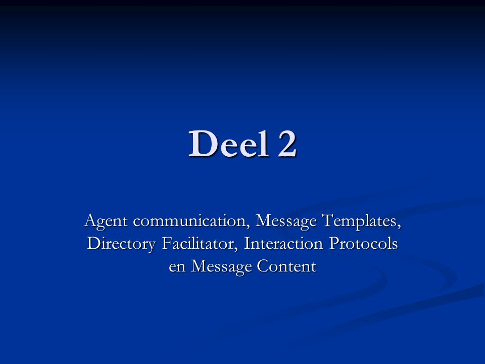 Deel 2 Agent communication, Message Templates, Directory Facilitator, Interaction Protocols en Message Content.