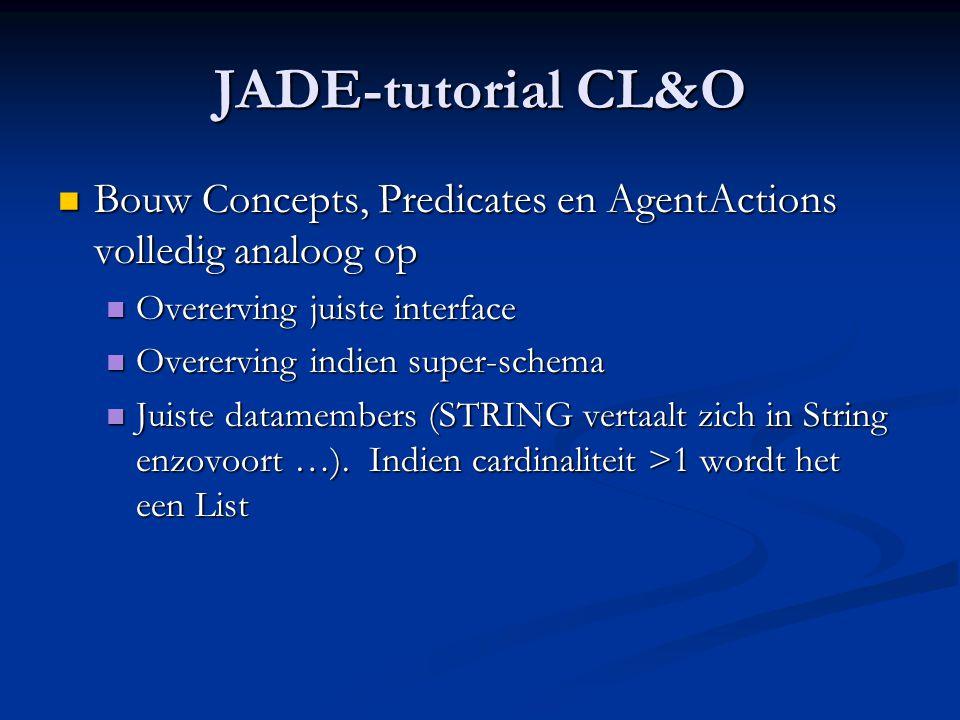 JADE-tutorial CL&O Bouw Concepts, Predicates en AgentActions volledig analoog op. Overerving juiste interface.